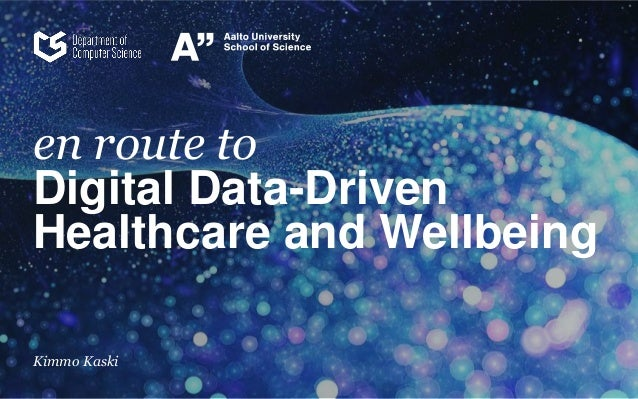 en route to Digital Data-Driven Healthcare and Wellbeing Kimmo Kaski