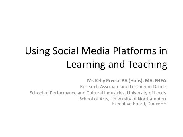 Using Social Media Platforms in Learning and Teaching Ms Kelly Preece BA (Hons), MA, FHEA Research Associate and Lecturer ...