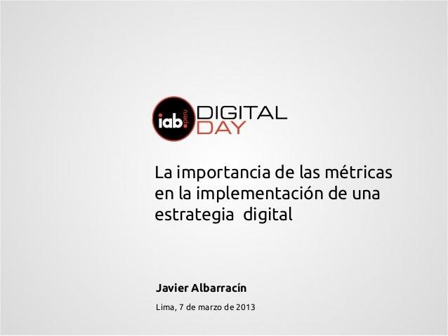 La importancia de las métricasen la implementación de unaestrategia digitalJavier AlbarracínLima, 7 de marzo de 2013