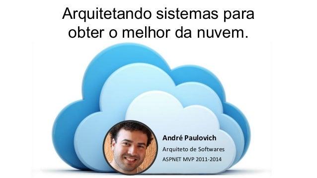 André Paulovich Arquiteto de Softwares ASPNET MVP 2011-2014 Arquitetando sistemas para obter o melhor da nuvem.