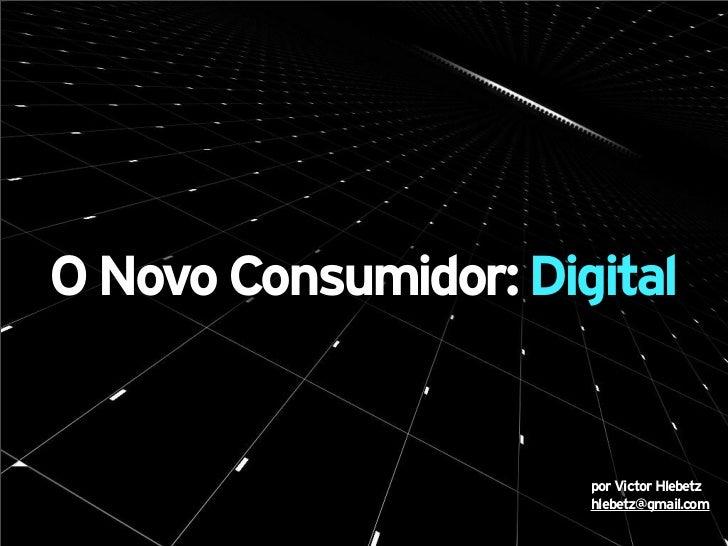 O Novo Consumidor: Digital                      por Victor Hlebetz                      hlebetz@gmail.com