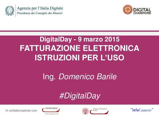 In collaborazione con DigitalDay - 9 marzo 2015 FATTURAZIONE ELETTRONICA ISTRUZIONI PER L'USO Ing. Domenico Barile #Digita...