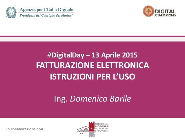 #DigitalDay – 13 Aprile 2015 FATTURAZIONE ELETTRONICA ISTRUZIONI PER L'USO Ing. Domenico Barile In collaborazione con