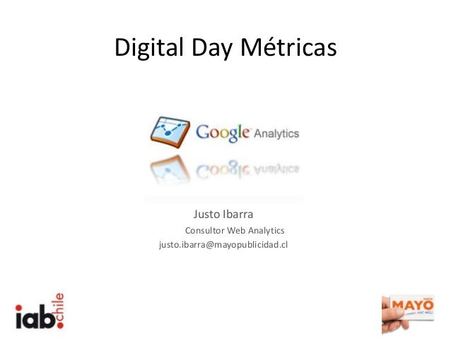 Digital Day Métricas Justo Ibarra Consultor Web Analytics justo.ibarra@mayopublicidad.cl