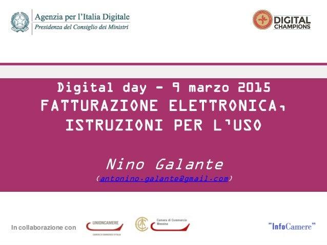 In collaborazione con Digital day - 9 marzo 2015 FATTURAZIONE ELETTRONICA, ISTRUZIONI PER L'USO Nino Galante (antonino.gal...
