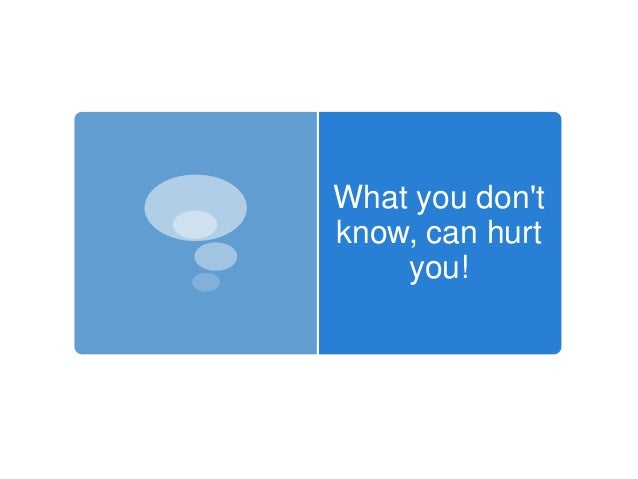 What you dontknow, can hurt    you!