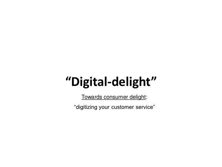 """""""Digital-delight""""    Towards consumer delight: """"digitizing your customer service"""""""