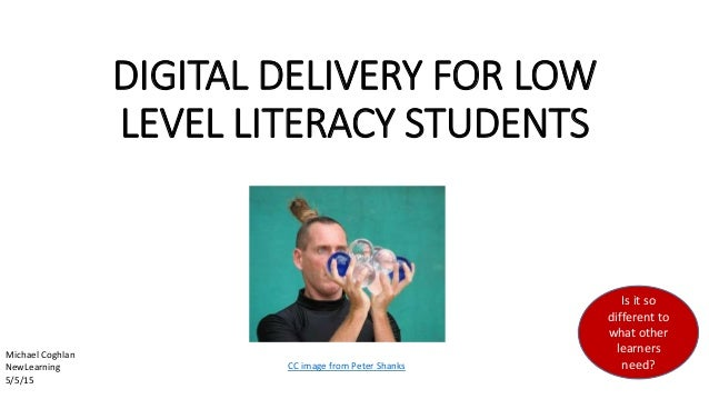 DIGITAL DELIVERY FOR LOW LEVEL LITERACY STUDENTS CC image from Peter Shanks Is it so different to what other learners need...