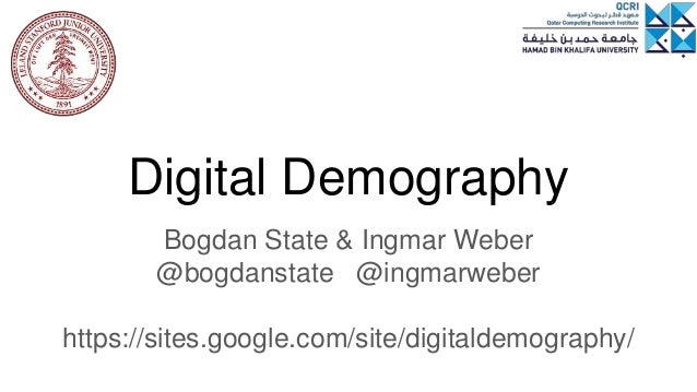 Digital Demography Bogdan State & Ingmar Weber @bogdanstate @ingmarweber https://sites.google.com/site/digitaldemography/