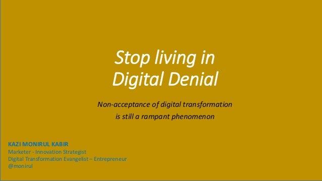 Stop living in Digital Denial Non-acceptance of digital transformation is still a rampant phenomenon KAZI MONIRUL KABIR Ma...
