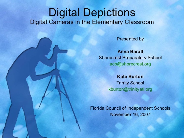 Digital Depictions Digital Cameras in the Elementary Classroom Presented by Anna Baralt Shorecrest Preparatory School [ema...