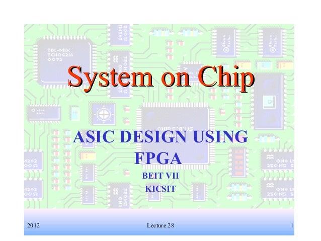 1 System on ChipSystem on Chip ASIC DESIGN USING FPGA BEIT VII KICSIT 2012 Lecture 28