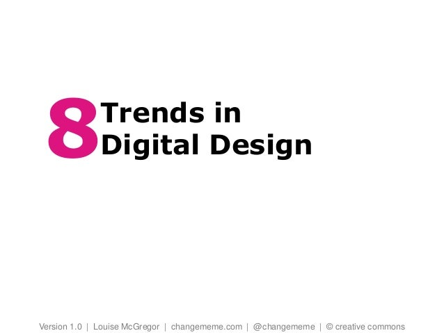 Trends in Digital Design Version 1.0 | Louise McGregor | changememe.com | @changememe | © creative commons 7
