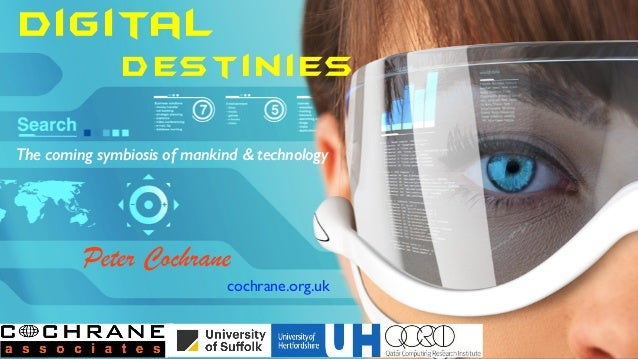 Digital Destinies The coming symbiosis of mankind & technology Peter Cochrane cochrane.org.uk
