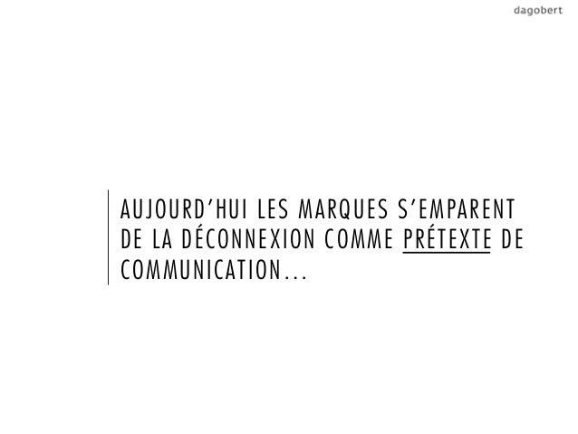 AUJOURD'HUI LES MARQUES S'EMPARENTDE LA DÉCONNEXION COMME PRÉTEXTE DECOMMUNICATION…