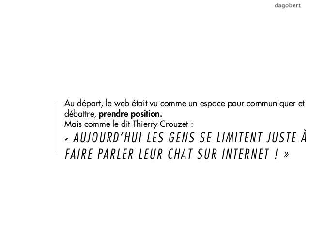 Au départ, le web était vu comme un espace pour communiquer etdébattre, prendre position.Mais comme le dit Thierry Crouzet...