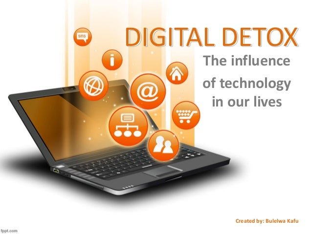 DIGITAL DETOX The influence of technology in our lives Created by: Bulelwa Kafu