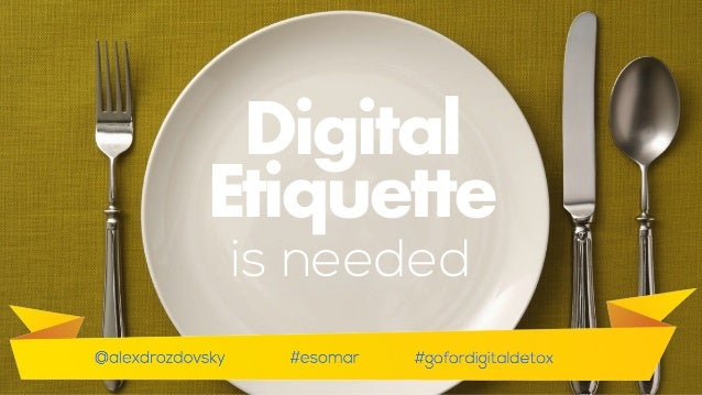 We also need to move from insights, concepts and words to actions.  Digital Etiquette is needed
