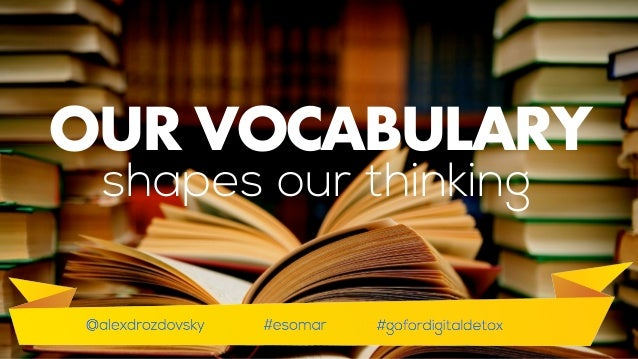 So in order to understand our Internet behaviourwe must update our vocabulary. Vocabulary shapes our thinking. OUR VOCABUL...