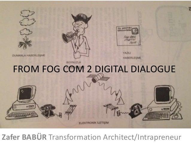 FROM FOG COM 2 DIGITAL DIALOGUE  Zafer BABÜR Transformation Architect/Intrapreneur