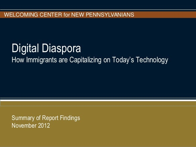 WELCOMING CENTER for NEW PENNSYLVANIANS Digital Diaspora How Immigrants are Capitalizing on Today's Technology Summary of ...