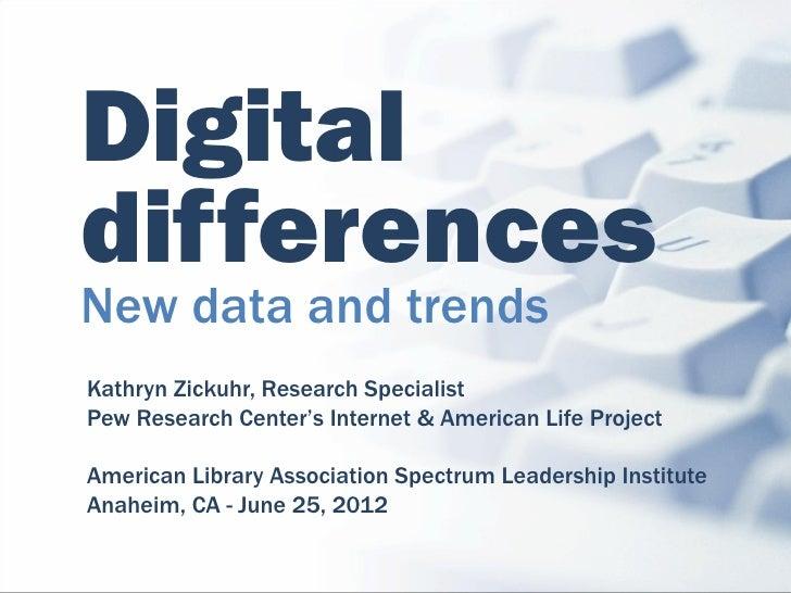 DigitaldifferencesNew data and trendsKathryn Zickuhr, Research SpecialistPew Research Center's Internet & American Life Pr...
