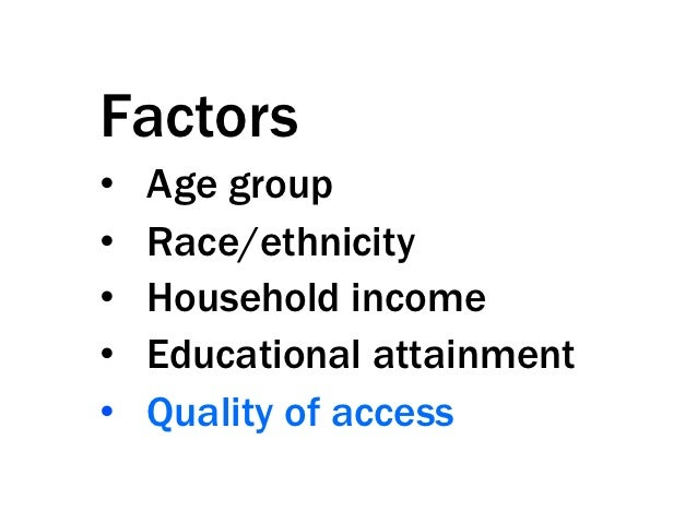 Factors•   Age group•   Race/ethnicity•   Household income•   Educational attainment•   Quality of access