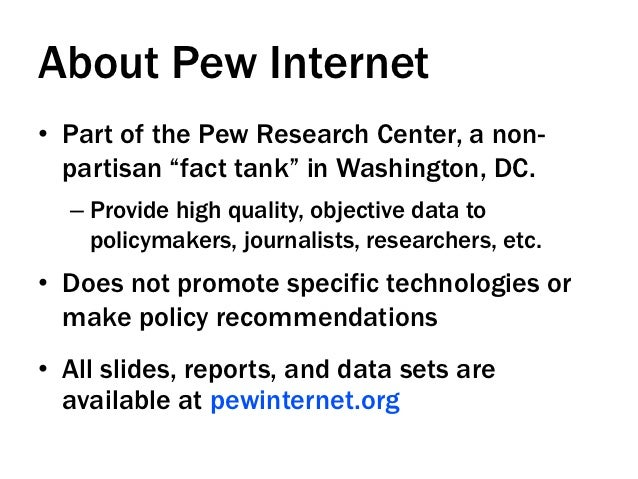 """About Pew Internet• Part of the Pew Research Center, a non-   partisan """"fact tank"""" in Washington, DC.  – Provide high qu..."""