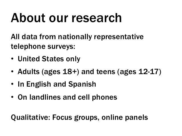 About our researchAll data from nationally representativetelephone surveys:• United States only• Adults (ages 18+) and t...