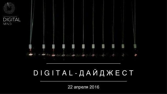 D I G I T A L - Д А Й Д Ж Е С Т 22 апреля 2016