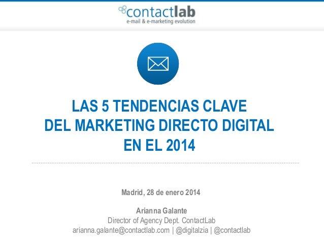 LAS 5 TENDENCIAS CLAVE DEL MARKETING DIRECTO DIGITAL EN EL 2014 Madrid, 28 de enero 2014 Arianna Galante Director of Agenc...