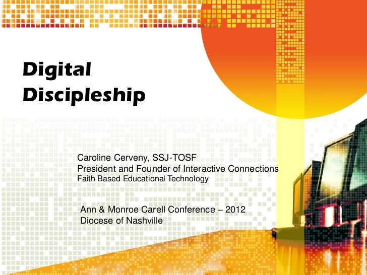 DigitalDiscipleship     Caroline Cerveny, SSJ-TOSF     President and Founder of Interactive Connections     Faith Based Ed...