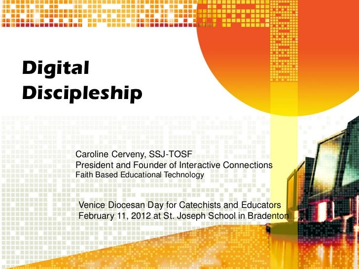 DigitalDiscipleship     Caroline Cerveny, SSJ-TOSF     President and Founder of Interactive Connections     Faith Based Ed...