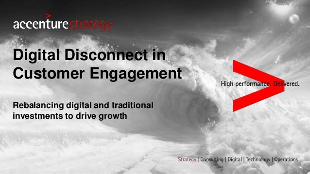 Rebalancing digital and traditional investments to drive growth Digital Disconnect in Customer Engagement
