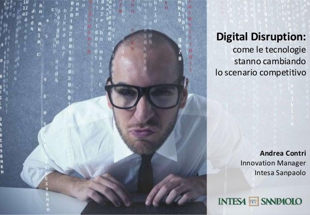 Digital Disruption: come le tecnologie stanno cambiando lo scenario competitivo  Andrea Contri Innovation Manager Intesa S...