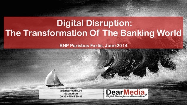 Digital Disruption: The Transformation Of The Banking World ! BNP Parisbas Fortis, June 2014 jo@dearmedia.be @jcaudron 00 ...