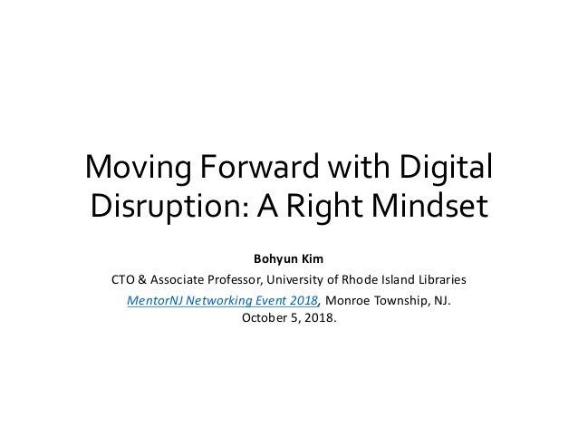 Moving Forward with Digital Disruption: A Right Mindset Bohyun Kim CTO & Associate Professor, University of Rhode Island L...