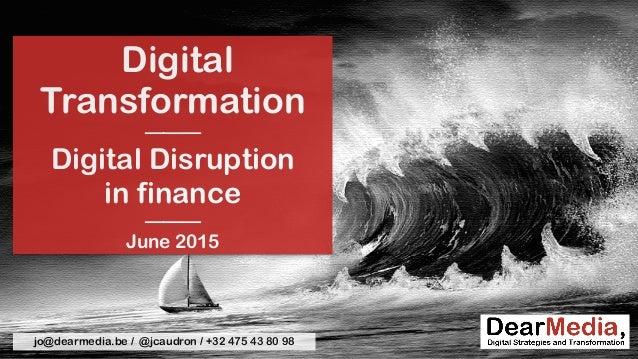 Digital Transformation ——— Digital Disruption  in finance ——— June 2015 jo@dearmedia.be / @jcaudron / +32 475 43 80 98