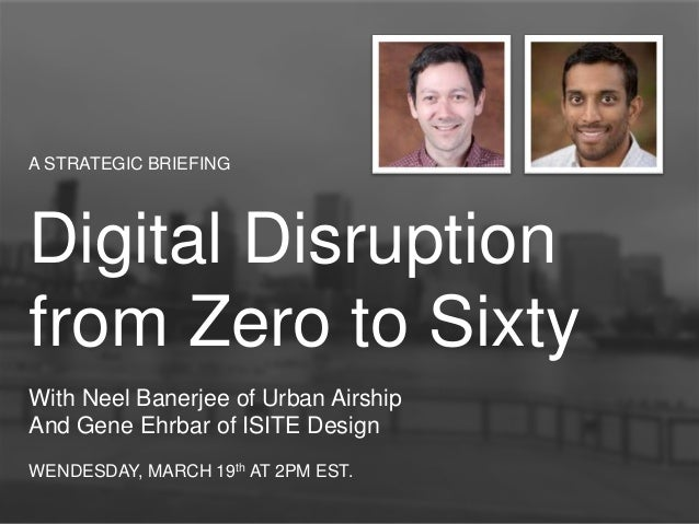 A STRATEGIC BRIEFING Digital Disruption from Zero to Sixty With Neel Banerjee of Urban Airship And Gene Ehrbar of ISITE De...