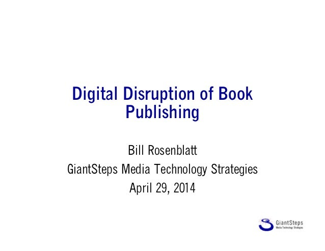Digital Disruption of Book Publishing Bill Rosenblatt GiantSteps Media Technology Strategies April 29, 2014