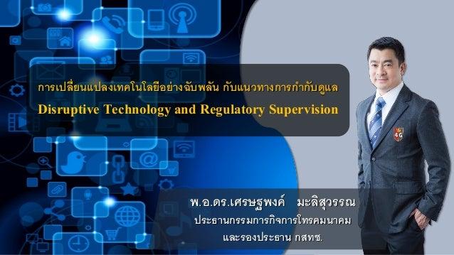 การเปลี่ยนแปลงเทคโนโลยีอย่างฉับพลัน กับแนวทางการกากับดูแล Disruptive Technology and Regulatory Supervision พ.อ.ดร.เศรษฐพงค...