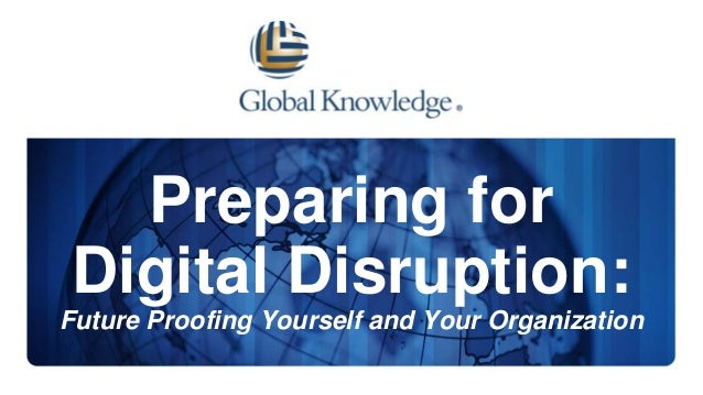 Preparing for Digital Disruption: Future Proofing Yourself and Your Organization