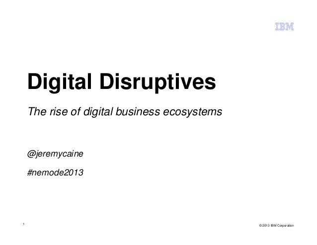 1 Digital Disruptives The rise of digital business ecosystems @jeremycaine #nemode2013 © 2013 IBM Corporation