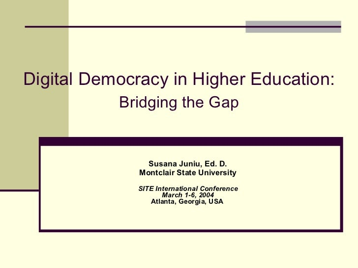 Digital Democracy in Higher Education:   Bridging the Gap Susana Juniu, Ed. D. Montclair State University SITE Internation...