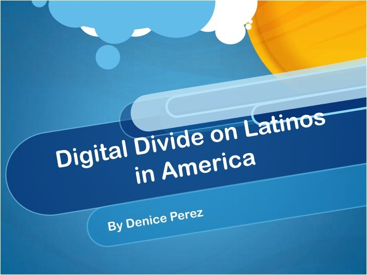 Digital Divide on Latinos in America <br />By Denice Perez<br />