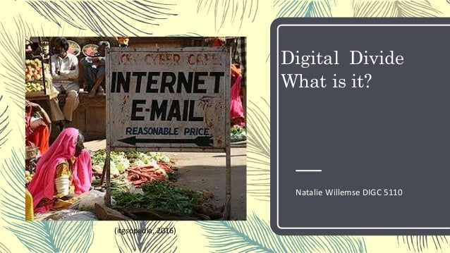 Digital Divide What is it? Natalie Willemse DIGC 5110 (itgsopedia, 2016)
