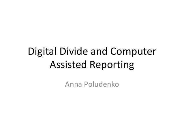 Digital Divide and Computer     Assisted Reporting       Anna Poludenko