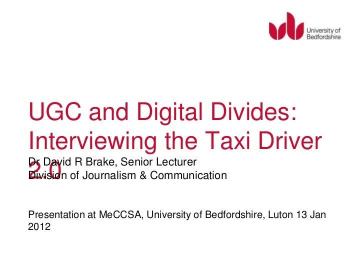 UGC and Digital Divides:Interviewing the Taxi DriverDr David R Brake, Senior Lecturer2.0Division of Journalism & Communica...