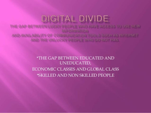 *THE GAP BETWEEN EDUCATED AND UNEDUCATED, ECONOMIC CLASSES AND GLOBAL CLASS *SKILLED AND NON SKILLED PEOPLE