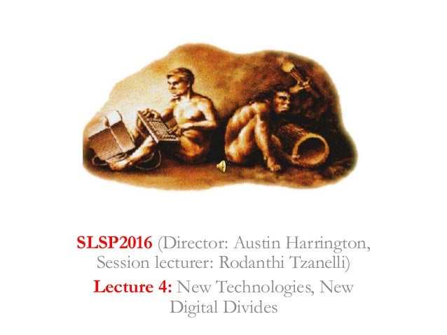 SLSP2016 (Director: Austin Harrington, Session lecturer: Rodanthi Tzanelli) Lecture 4: New Technologies, New Digital Divid...
